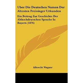 Uber Die Deutschen Namen Der Altesten Freisinger Urkunden: Ein Beitrag Zur Geschichte Der Althochdeutschen Sprache in Bayern (1876) - Unknown