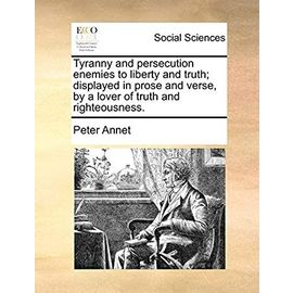 Tyranny and Persecution Enemies to Liberty and Truth; Displayed in Prose and Verse, by a Lover of Truth and Righteousness. - Annet, Peter
