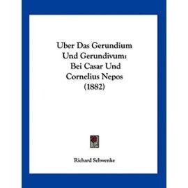 Uber Das Gerundium Und Gerundivum: Bei Casar Und Cornelius Nepos (1882) - Unknown