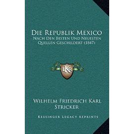 Die Republik Mexico: Nach Den Besten Und Neuesten Quellen Geschildert (1847) - Wilhelm Friedrich Karl Stricker
