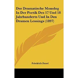 Der Dramatische Monolog in Der Poetik Des 17 Und 18 Jahrhunderts Und in Den Dramen Lessings (1897) - Unknown