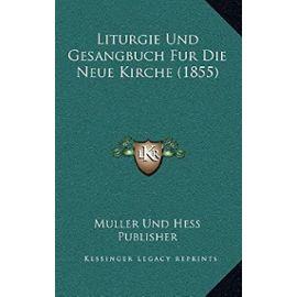 Liturgie Und Gesangbuch Fur Die Neue Kirche (1855) - Unknown
