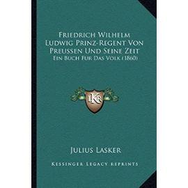 Friedrich Wilhelm Ludwig Prinz-Regent Von Preussen Und Seine Zeit: Ein Buch Fur Das Volk (1860) - Unknown