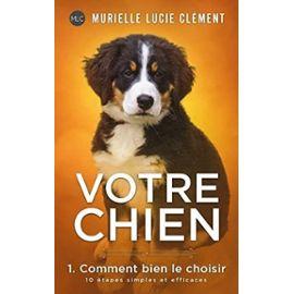 Votre chien 1. Comment bien le choisir: 10 étapes simples et efficaces: Volume 1 - Clément, Murielle Lucie