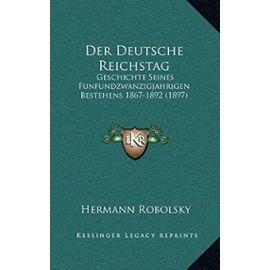 Der Deutsche Reichstag: Geschichte Seines Funfundzwanzigjahrigen Bestehens 1867-1892 (1897) - Hermann Robolsky