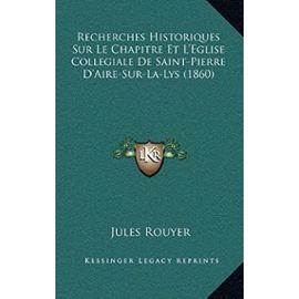Recherches Historiques Sur Le Chapitre Et L'Eglise Collegiale de Saint-Pierre D'Aire-Sur-La-Lys (1860) - Unknown