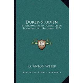 Durer-Studien: Bemerkungen Zu Durers Leben, Schaffen Und Glauben (1907) - G Anton Weber