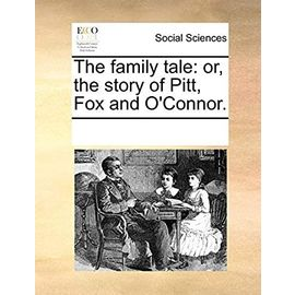 The Family Tale: Or, the Story of Pitt, Fox and O'Connor - Multiple Contributors