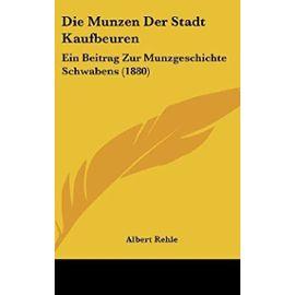 Die Munzen Der Stadt Kaufbeuren: Ein Beitrag Zur Munzgeschichte Schwabens (1880) - Unknown