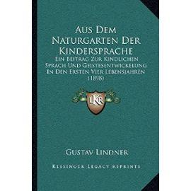 Aus Dem Naturgarten Der Kindersprache: Ein Beitrag Zur Kindlichen Sprach Und Geistesentwickelung in Den Ersten Vier Lebensjahren (1898) - Unknown