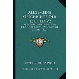 Allgemeine Geschichte Der Jesuiten V2: Von Dem Ursprunge Ihres Ordens Bis Auf Gegenwartige Zeiten (1803) - Unknown