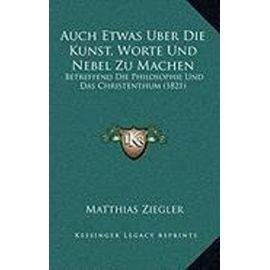 Auch Etwas Uber Die Kunst, Worte Und Nebel Zu Machen: Betreffend Die Philosophie Und Das Christenthum (1821) - Unknown
