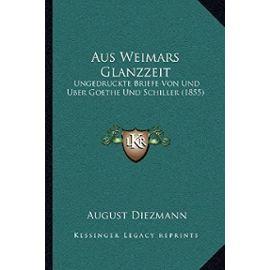 Aus Weimars Glanzzeit: Ungedruckte Briefe Von Und Uber Goethe Und Schiller (1855) - Unknown