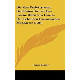 Die Vom Perfektstamm Gebildeten Formen Des Latein. Hilfsverbs Esse in Den Lebenden Franzosischen Mundarten (1903) - Franz Bender