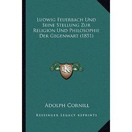 Ludwig Feuerbach Und Seine Stellung Zur Religion Und Philosophie Der Gegenwart (1851) - Cornill, Adolph