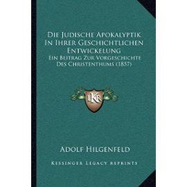 Die Judische Apokalyptik in Ihrer Geschichtlichen Entwickelung: Ein Beitrag Zur Vorgeschichte Des Christenthums (1857) - Adolf Hilgenfeld