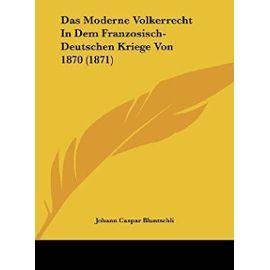 Das Moderne Volkerrecht in Dem Franzosisch-Deutschen Kriege Von 1870 (1871) - Johann Caspar Bluntschli