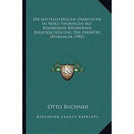 Die Mittelalterliche Grabplastik in Nord-Thuringen Mit Besonderer Besonderer Berucksichtigung Der Erfurter Denkmaler (1902) - Unknown