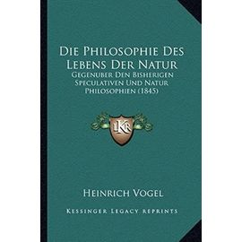 Die Philosophie Des Lebens Der Natur: Gegenuber Den Bisherigen Speculativen Und Natur Philosophien (1845) - Unknown