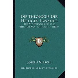 Die Theologie Des Heiligen Ignatius: Des Apostelschulers Und Bischofs Von Antiochien (1880) - Unknown