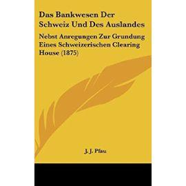 Das Bankwesen Der Schweiz Und Des Auslandes: Nebst Anregungen Zur Grundung Eines Schweizerischen Clearing House (1875) - Unknown