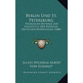 Berlin Und St. Petersburg: Preussische Beitrage Zur Geschichte Der Russisch-Deutschen Beziehungen (1880) - Eckardt, Julius Wilhelm Albert Von