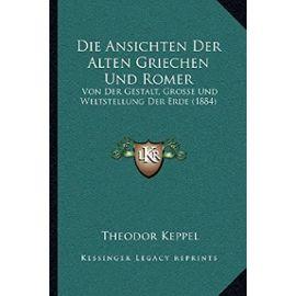 Die Ansichten Der Alten Griechen Und Romer: Von Der Gestalt, Grosse Und Weltstellung Der Erde (1884) - Unknown