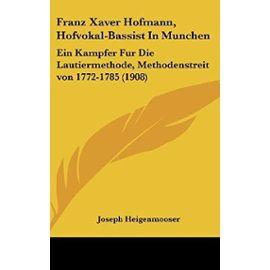 Franz Xaver Hofmann, Hofvokal-Bassist in Munchen: Ein Kampfer Fur Die Lautiermethode, Methodenstreit Von 1772-1785 (1908) - Unknown