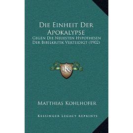 Die Einheit Der Apokalypse: Gegen Die Neuesten Hypothesen Der Bibelkritik Verteidigt (1902) - Matthias Kohlhofer