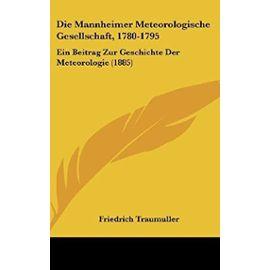Die Mannheimer Meteorologische Gesellschaft, 1780-1795: Ein Beitrag Zur Geschichte Der Meteorologie (1885) - Unknown