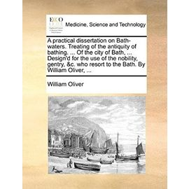 A practical dissertation on Bath-waters. Treating of the antiquity of bathing. ... Of the city of Bath, ... Design'd for the use of the nobility, ... resort to the Bath. By William Oliver, ... - Unknown