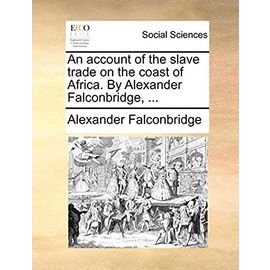 An account of the slave trade on the coast of Africa. By Alexander Falconbridge, ... - Falconbridge, Alexander