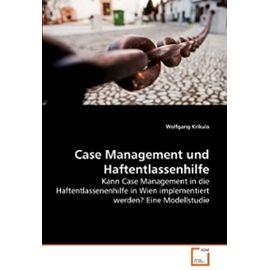 Case Management und Haftentlassenhilfe: Kann Case Management in die Haftentlassenenhilfe in Wien implementiert werden? Eine Modellstudie (German Edition) - Wolfgang Krikula