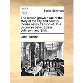 The mouse grown a rat: or the story of the city and country mouse newly transpos'd. In a discourse betwixt Bays, Johnson, and Smith. - Unknown