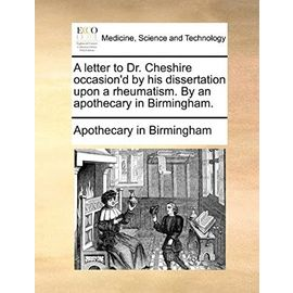 A letter to Dr. Cheshire occasion'd by his dissertation upon a rheumatism. By an apothecary in Birmingham. - Apothecary In Birmingham