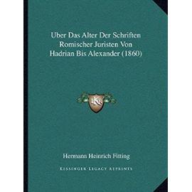 Uber Das Alter Der Schriften Romischer Juristen Von Hadrian Bis Alexander (1860) - Hermann Heinrich Fitting