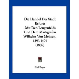 Die Handel Der Stadt Erfurt: Mit Den Lengenfelds Und Dem Markgrafen Wilhelm Von Meissen, 1393-1401 (1889) - Carl Beyer