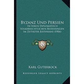Byzanz Und Persien: In Ihren Diplomatisch Volkerrechtlichen Beziehungen Im Zeitalter Justinians (1906) - Unknown