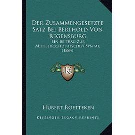 Der Zusammengesetzte Satz Bei Berthold Von Regensburg: Ein Beitrag Zur Mittelhochdeutschen Syntax (1884) - Unknown