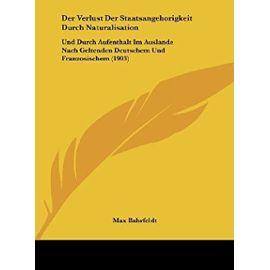 Der Verlust Der Staatsangehorigkeit Durch Naturalisation: Und Durch Aufenthalt Im Auslande Nach Geltenden Deutschem Und Franzosischem (1903) - Max Bahrfeldt