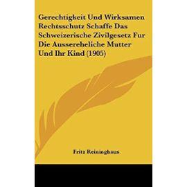 Gerechtigkeit Und Wirksamen Rechtsschutz Schaffe Das Schweizerische Zivilgesetz Fur Die Aussereheliche Mutter Und Ihr Kind (1905) - Fritz Reininghaus