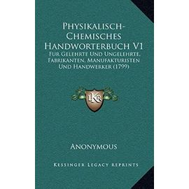 Physikalisch-Chemisches Handworterbuch V1: Fur Gelehrte Und Ungelehrte, Fabrikanten, Manufakturisten Und Handwerker (1799) - Unknown