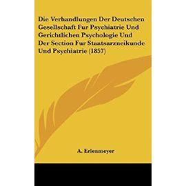 Die Verhandlungen Der Deutschen Gesellschaft Fur Psychiatrie Und Gerichtlichen Psychologie Und Der Section Fur Staatsarzneikunde Und Psychiatrie (1857) - Unknown