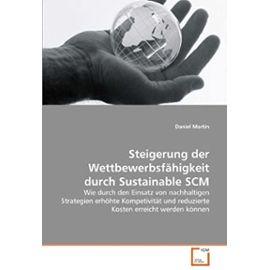 Steigerung der Wettbewerbsfähigkeit durch Sustainable SCM: Wie durch den Einsatz von nachhaltigen Strategien erhöhte Kompetivität und reduzierte Kosten erreicht werden können (German Edition) - Daniel Martin