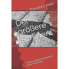 Der größere Schmerz: Nicht erzählte Geschichten einer Kleinstadt (German Edition) - Theodora Wald