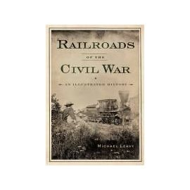Railroads of the Civil War: An Illustrated History - Michael Leavy
