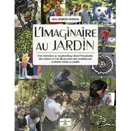 L'imaginaire Au Jardin - Une Invitation Au Vagabondage Dans L'imaginaire Des Enfants Et À La Découverte Des Nombreuses Activités À Faire Au Jardin - Aline Hebert-Matray