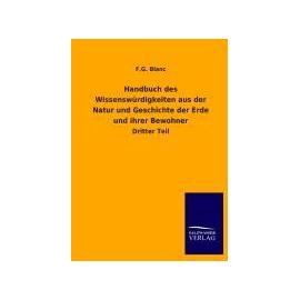Handbuch des Wissenswürdigkeiten aus der Natur und Geschichte der Erde und ihrer Bewohner - F. G. Blanc