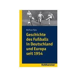 Geschichte des Fußballs in Deutschland und Europa seit 1954 - Wolfram Pyta
