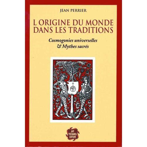 L'origine du monde dans les traditions. Cosmogonies universelles et mythes sacrés - Jean Perrier
